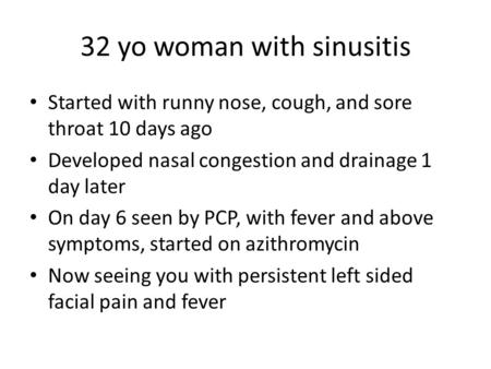 32 yo woman with sinusitis Started with runny nose, cough, and sore throat 10 days ago Developed nasal congestion and drainage 1 day later On day 6 seen.