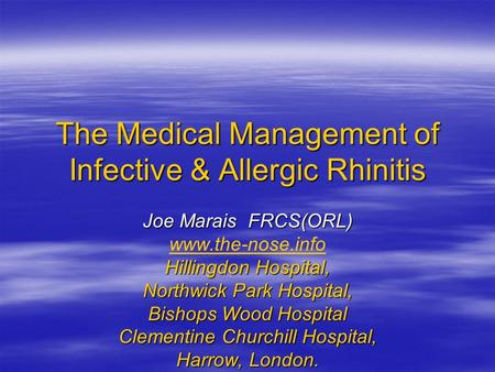 The Medical Management of Infective & Allergic Rhinitis Joe Marais FRCS(ORL) www.the-nose.info Hillingdon Hospital, Northwick Park Hospital, Bishops Wood.