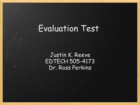 Evaluation Test Justin K. Reeve EDTECH 505-4173 Dr. Ross Perkins.
