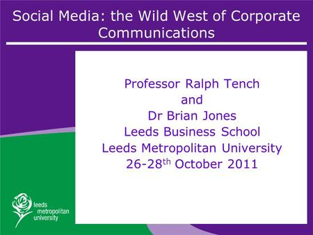 Social Media: the Wild West of Corporate Communications Professor Ralph Tench and Dr Brian Jones Leeds Business School Leeds Metropolitan University 26-28.
