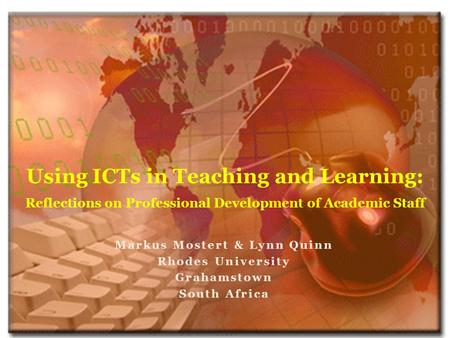 Markus Mostert & Lynn Quinn Rhodes University Grahamstown South Africa Using ICTs in Teaching and Learning: Reflections on Professional Development of.