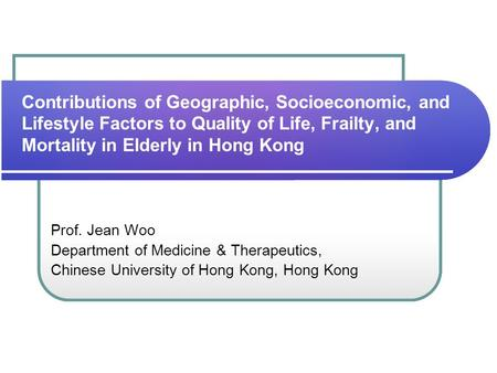Contributions of Geographic, Socioeconomic, and Lifestyle Factors to Quality of Life, Frailty, and Mortality in Elderly in Hong Kong Prof. Jean Woo Department.