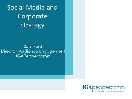 Social Media and Corporate Strategy Sam Ford Director, Audience Engagement JGAPeppercomm.