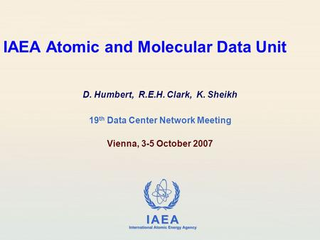 IAEA International Atomic Energy Agency IAEA Atomic and Molecular Data Unit D. Humbert, R.E.H. Clark, K. Sheikh 19 th Data Center Network Meeting Vienna,
