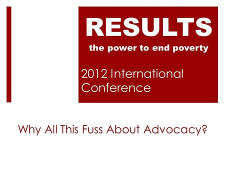 2012 International Conference RESULTS the power to end poverty Why All This Fuss About Advocacy?