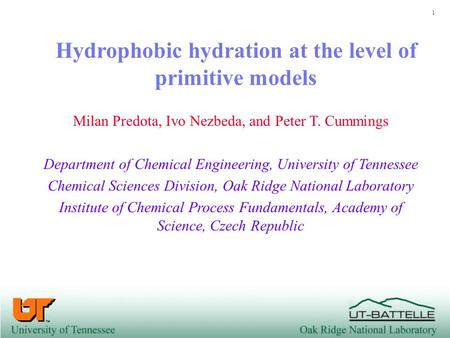 1 Hydrophobic hydration at the level of primitive models Milan Predota, Ivo Nezbeda, and Peter T. Cummings Department of Chemical Engineering, University.