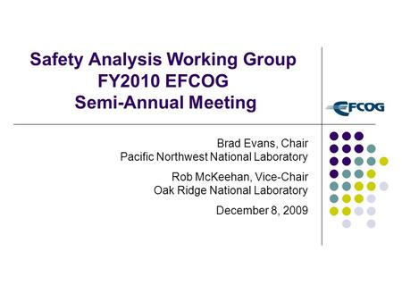 Safety Analysis Working Group FY2010 EFCOG Semi-Annual Meeting Brad Evans, Chair Pacific Northwest National Laboratory Rob McKeehan, Vice-Chair Oak Ridge.
