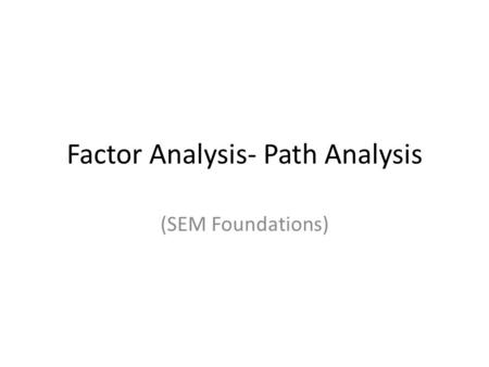 Factor Analysis- Path Analysis (SEM Foundations).