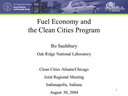 1 1 Fuel Economy and the Clean Cities Program Bo Saulsbury Oak Ridge National Laboratory Clean Cities Atlanta/Chicago Joint Regional Meeting Indianapolis,