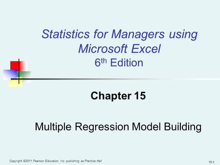 Copyright ©2011 Pearson Education, Inc. publishing as Prentice Hall 15-1 Chapter 15 Multiple Regression Model Building Statistics for Managers using Microsoft.