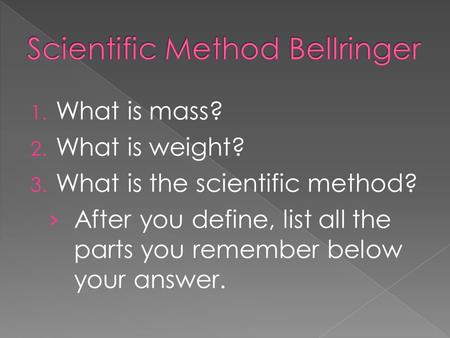 1. What is mass? 2. What is weight? 3. What is the scientific method? › After you define, list all the parts you remember below your answer.