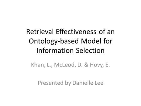 Retrieval Effectiveness of an Ontology-based Model for Information Selection Khan, L., McLeod, D. & Hovy, E. Presented by Danielle Lee.