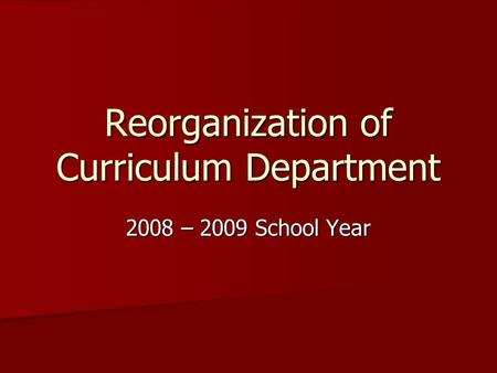 Reorganization of Curriculum Department 2008 – 2009 School Year.