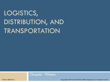 LOGISTICS, DISTRIBUTION, AND TRANSPORTATION Chapter Fifteen Copyright © 2014 by The McGraw-Hill Companies, Inc. All rights reserved. McGraw-Hill/Irwin.