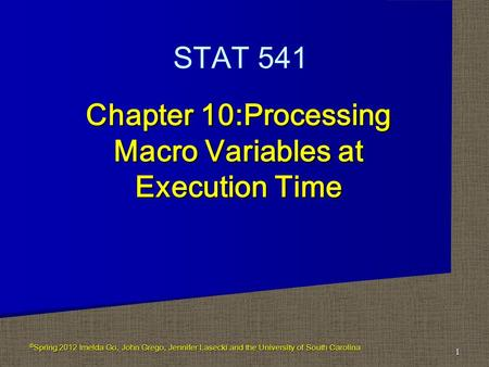 Chapter 10:Processing Macro Variables at Execution Time 1 STAT 541 © Spring 2012 Imelda Go, John Grego, Jennifer Lasecki and the University of South Carolina.