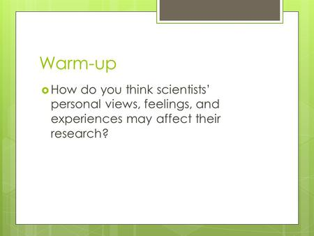 Warm-up  How do you think scientists' personal views, feelings, and experiences may affect their research?
