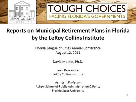 Reports on Municipal Retirement Plans in Florida by the LeRoy Collins Institute Florida League of Cities Annual Conference August 12, 2011 David Matkin,
