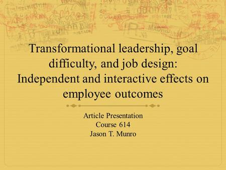 Transformational leadership, goal difficulty, and job design: Independent and interactive effects on employee outcomes Article Presentation Course 614.