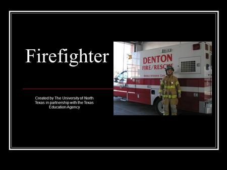 Firefighter Created by The University of North Texas in partnership with the Texas Education Agency.
