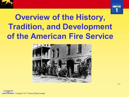 CHAPTER 1 Copyright © 2007 Thomson Delmar Learning 1.1 Overview of the History, Tradition, and Development of the American Fire Service.