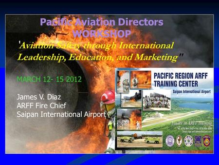 Pacific Aviation Directors WORKSHOP ' Aviation Safety through International Leadership, Education, and Marketing MARCH 12- 15 2012 James V. Diaz ARFF.