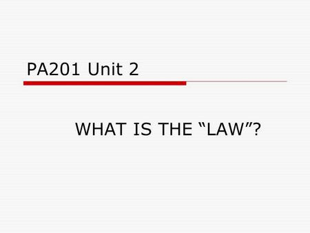 "PA201 Unit 2 WHAT IS THE ""LAW""?."