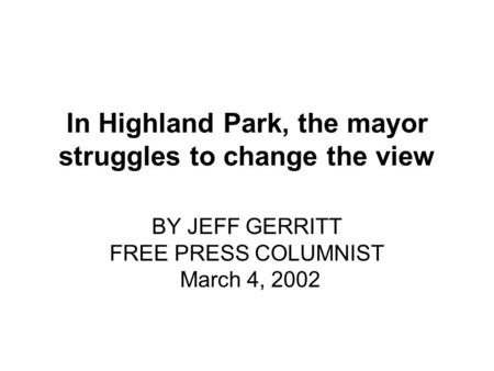 In Highland Park, the mayor struggles to change the view BY JEFF GERRITT FREE PRESS COLUMNIST March 4, 2002.