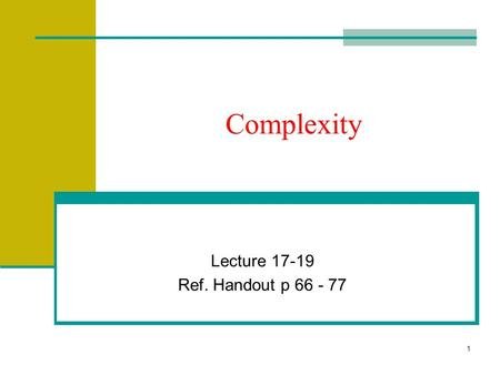 1 Complexity Lecture 17-19 Ref. Handout p 66 - 77.