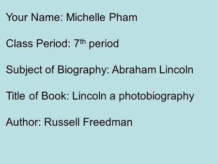 Your Name: Michelle Pham Class Period: 7 th period Subject of Biography: Abraham Lincoln Title of Book: Lincoln a photobiography Author: Russell Freedman.
