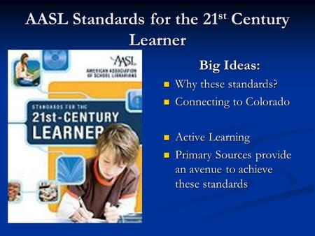 AASL Standards for the 21 st Century Learner Big Ideas: Why these standards? Connecting to Colorado Active Learning Primary Sources provide an avenue to.