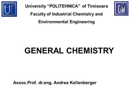 "University ""POLITEHNICA"" of Timisoara Faculty of Industrial Chemistry and Environmental Engineering GENERAL CHEMISTRY Assoc.Prof. dr.eng. Andrea Kellenberger."