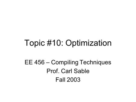 Topic #10: Optimization EE 456 – Compiling Techniques Prof. Carl Sable Fall 2003.
