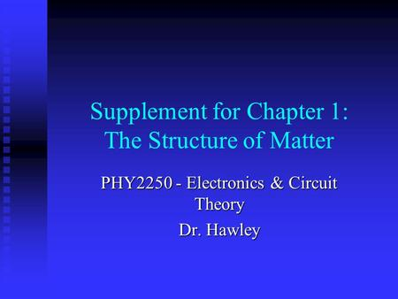 Supplement for Chapter 1: The Structure of Matter PHY2250 - Electronics & Circuit Theory Dr. Hawley.