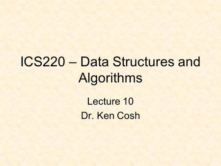 ICS220 – Data Structures and Algorithms Lecture 10 Dr. Ken Cosh.