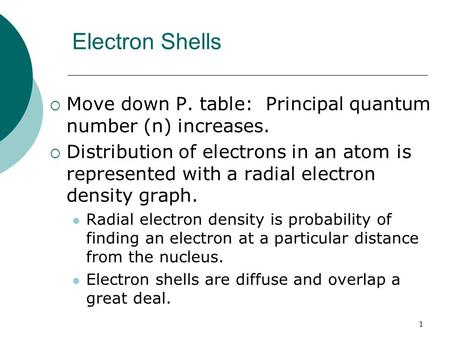 1 Electron Shells  Move down P. table: Principal quantum number (n) increases.  Distribution of electrons in an atom is represented with a radial electron.