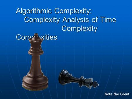 Algorithmic Complexity: Complexity Analysis of Time Complexity Complexities Nate the Great.