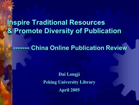 Inspire Traditional Resources & Promote Diversity of Publication ------- China Online Publication Review Dai Longji Peking University Library April 2005.