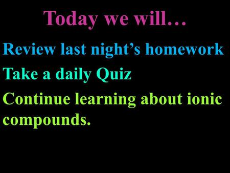 Today we will… Review last night's homework Take a daily Quiz Continue learning about ionic compounds.