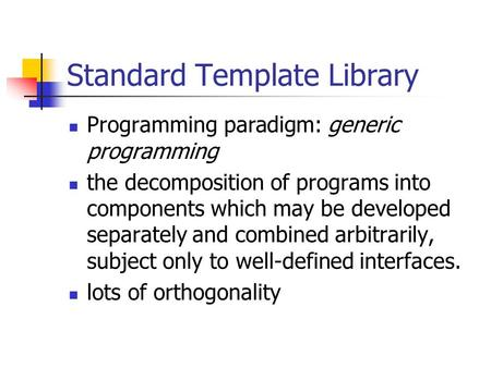 Standard Template Library Programming paradigm: generic programming the decomposition of programs into components which may be developed separately and.
