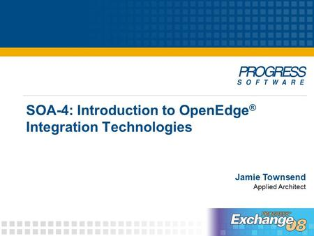SOA-4: Introduction to OpenEdge ® Integration Technologies Jamie Townsend Applied Architect.
