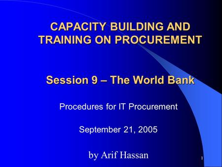 1 CAPACITY BUILDING AND TRAINING ON PROCUREMENT Session 9 – The World Bank Procedures for IT Procurement September 21, 2005 by Arif Hassan.