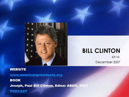 Kit W. December 2007 BILL CLINTON WEBSITE www.americanpresidents.org BOOK Joseph, Paul Bill Clinton. Edina: ABDO, 2001 PODCAST.