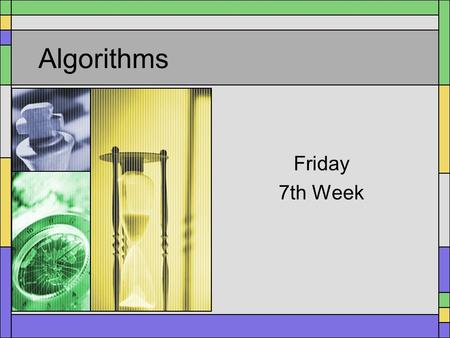 Algorithms Friday 7th Week. Algorithms What is an Algorithm? –A series of precise steps, known to stop eventually, to solve a problem –NOT necessarily.
