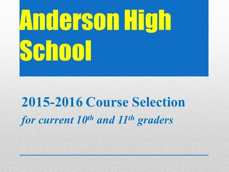 Anderson High School 2015-2016 Course Selection for current 10 th and 11 th graders.