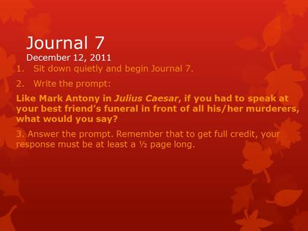 Journal 7 December 12, 2011 1.Sit down quietly and begin Journal 7. 2.Write the prompt: Like Mark Antony in Julius Caesar, if you had to speak at your.