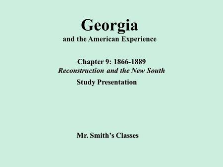 Georgia and the American Experience Chapter 9: 1866-1889 Reconstruction and the New South Study Presentation Mr. Smith's Classes.