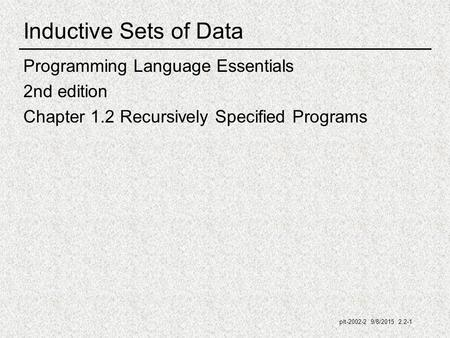 Plt-2002-2 9/8/2015 2.2-1 Inductive Sets of Data Programming Language Essentials 2nd edition Chapter 1.2 Recursively Specified Programs.