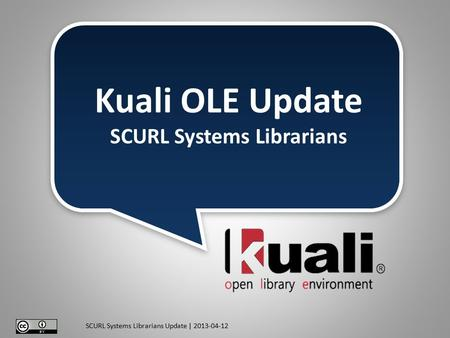 SCURL Systems Librarians Update | 2013-04-12 Kuali OLE Update SCURL Systems Librarians.