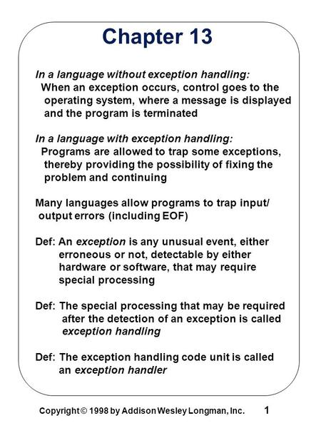 1 Copyright © 1998 by Addison Wesley Longman, Inc. Chapter 13 In a language without exception handling: When an exception occurs, control goes to the operating.