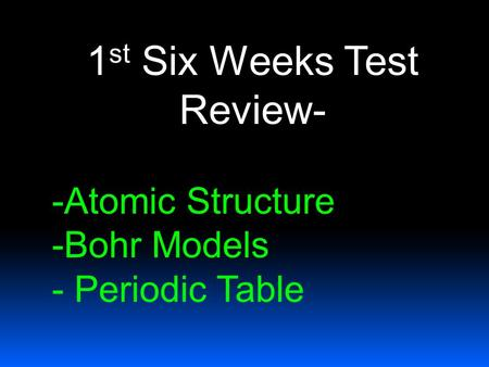 1 st Six Weeks Test Review- -Atomic Structure -Bohr Models - Periodic Table.